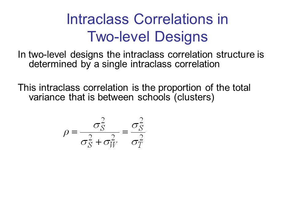 Intraclass Correlations in Two-level Designs In two-level designs the intraclass correlation structure is determined by a single intraclass correlation This intraclass correlation is the proportion of the total variance that is between schools (clusters)