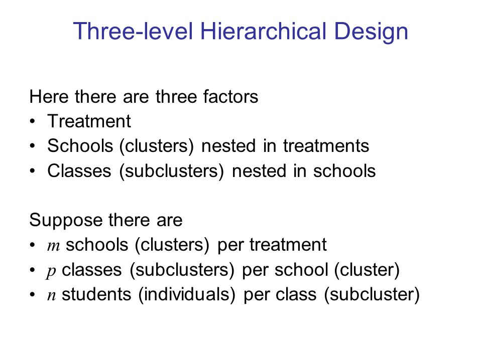 Three-level Hierarchical Design Here there are three factors Treatment Schools (clusters) nested in treatments Classes (subclusters) nested in schools Suppose there are m schools (clusters) per treatment p classes (subclusters) per school (cluster) n students (individuals) per class (subcluster)