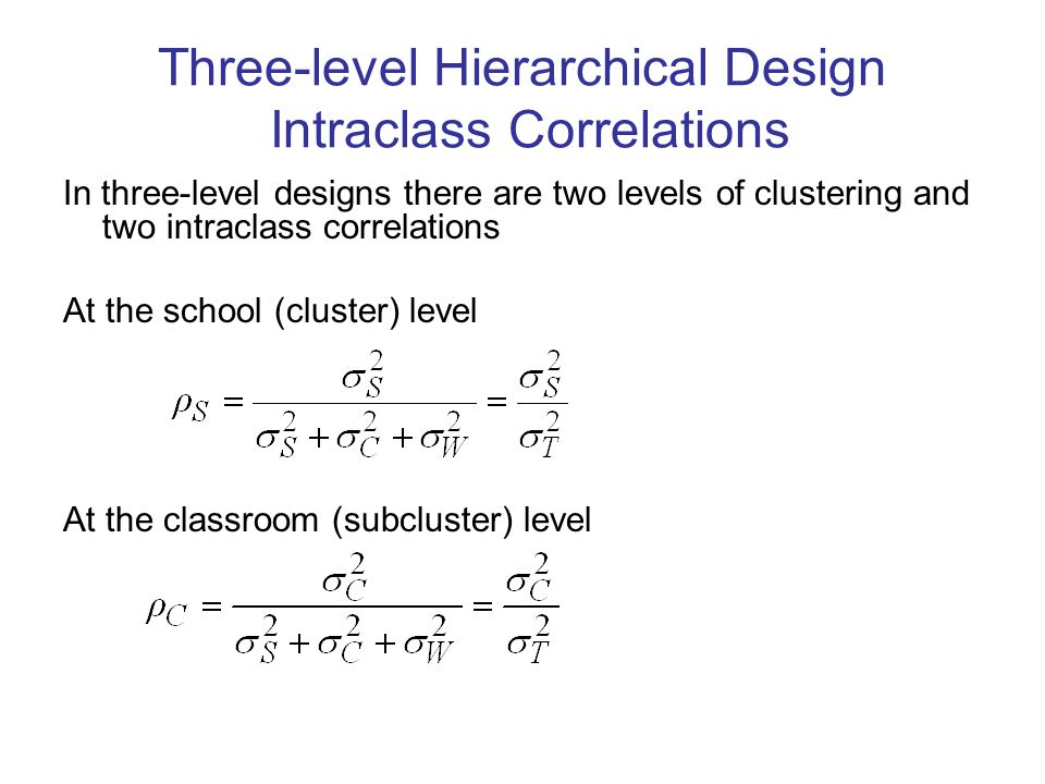 Three-level Hierarchical Design Intraclass Correlations In three-level designs there are two levels of clustering and two intraclass correlations At the school (cluster) level At the classroom (subcluster) level