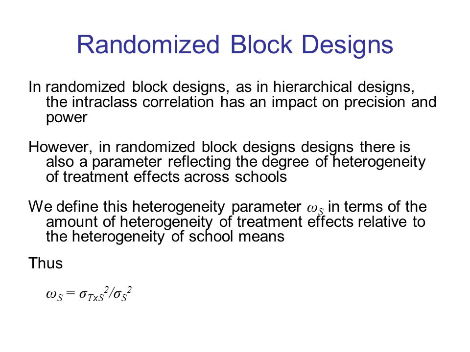 Randomized Block Designs In randomized block designs, as in hierarchical designs, the intraclass correlation has an impact on precision and power However, in randomized block designs designs there is also a parameter reflecting the degree of heterogeneity of treatment effects across schools We define this heterogeneity parameter ω S in terms of the amount of heterogeneity of treatment effects relative to the heterogeneity of school means Thus ω S = σ T x S 2 /σ S 2