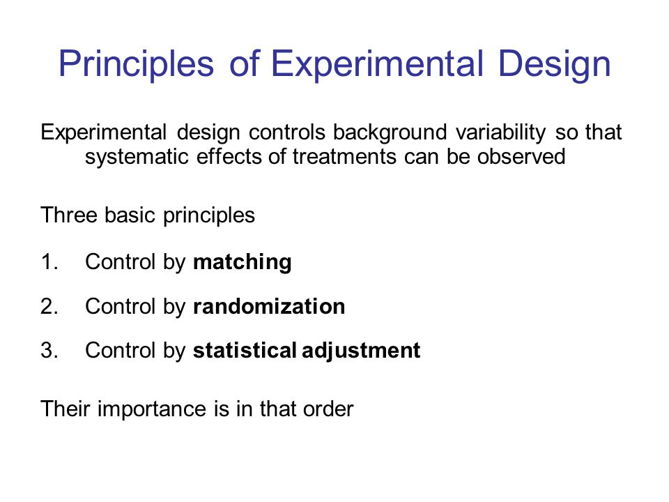 Principles of Experimental Design Experimental design controls background variability so that systematic effects of treatments can be observed Three basic principles 1.Control by matching 2.Control by randomization 3.Control by statistical adjustment Their importance is in that order