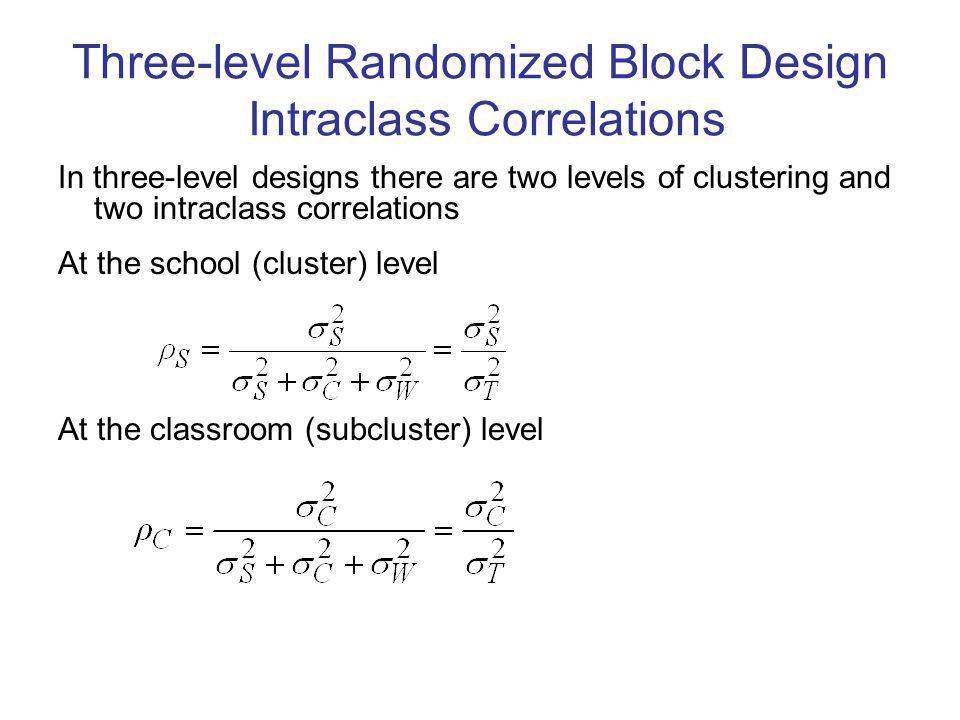 Three-level Randomized Block Design Intraclass Correlations In three-level designs there are two levels of clustering and two intraclass correlations At the school (cluster) level At the classroom (subcluster) level