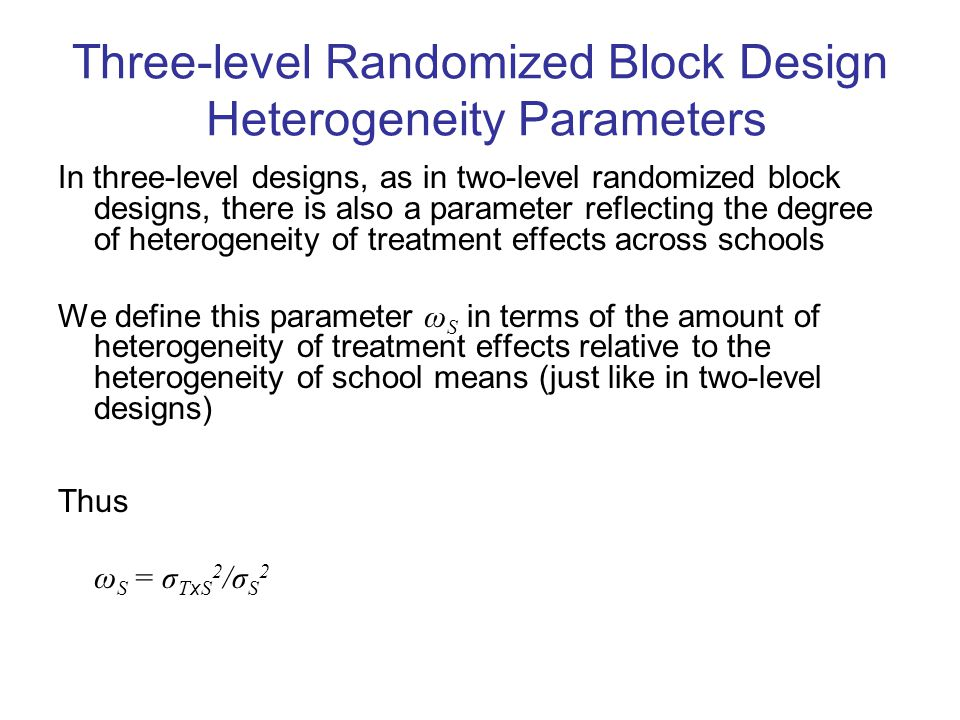 Three-level Randomized Block Design Heterogeneity Parameters In three-level designs, as in two-level randomized block designs, there is also a parameter reflecting the degree of heterogeneity of treatment effects across schools We define this parameter ω S in terms of the amount of heterogeneity of treatment effects relative to the heterogeneity of school means (just like in two-level designs) Thus ω S = σ T x S 2 /σ S 2