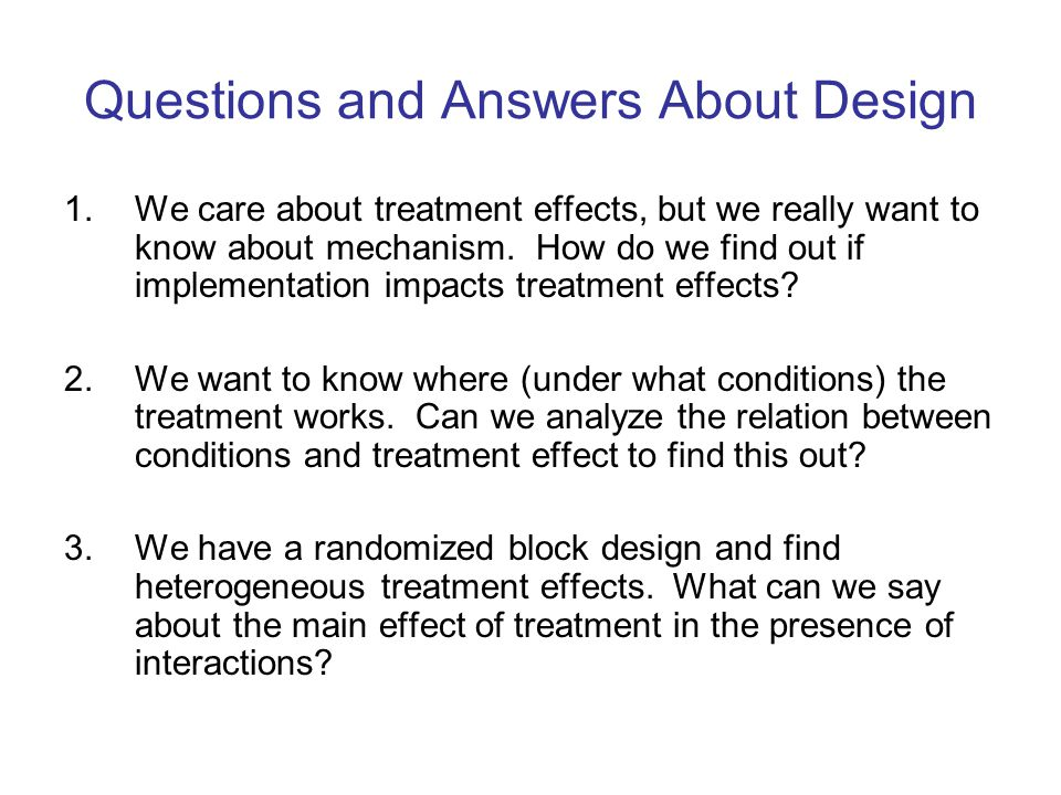 Questions and Answers About Design 1.We care about treatment effects, but we really want to know about mechanism.