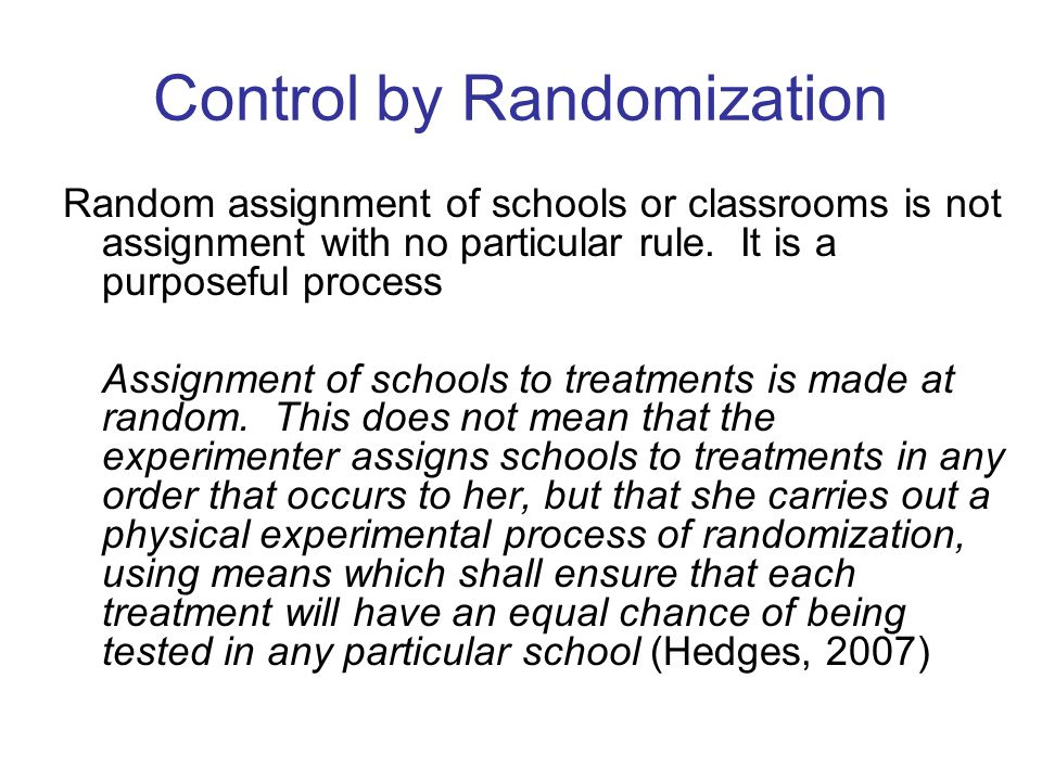 Control by Randomization Random assignment of schools or classrooms is not assignment with no particular rule.