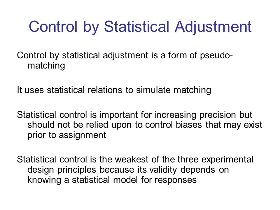 Control by Statistical Adjustment Control by statistical adjustment is a form of pseudo- matching It uses statistical relations to simulate matching Statistical control is important for increasing precision but should not be relied upon to control biases that may exist prior to assignment Statistical control is the weakest of the three experimental design principles because its validity depends on knowing a statistical model for responses