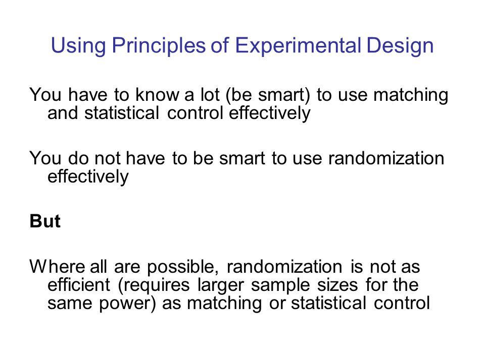 Using Principles of Experimental Design You have to know a lot (be smart) to use matching and statistical control effectively You do not have to be smart to use randomization effectively But Where all are possible, randomization is not as efficient (requires larger sample sizes for the same power) as matching or statistical control