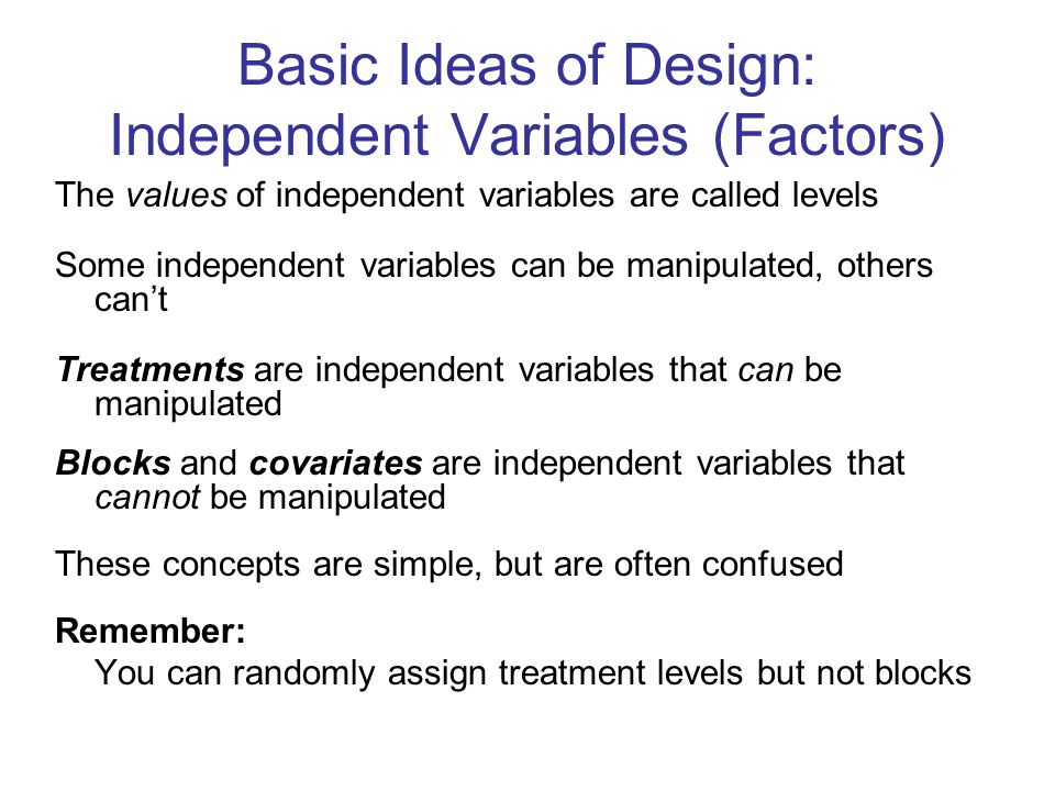 Basic Ideas of Design: Independent Variables (Factors) The values of independent variables are called levels Some independent variables can be manipulated, others can't Treatments are independent variables that can be manipulated Blocks and covariates are independent variables that cannot be manipulated These concepts are simple, but are often confused Remember: You can randomly assign treatment levels but not blocks