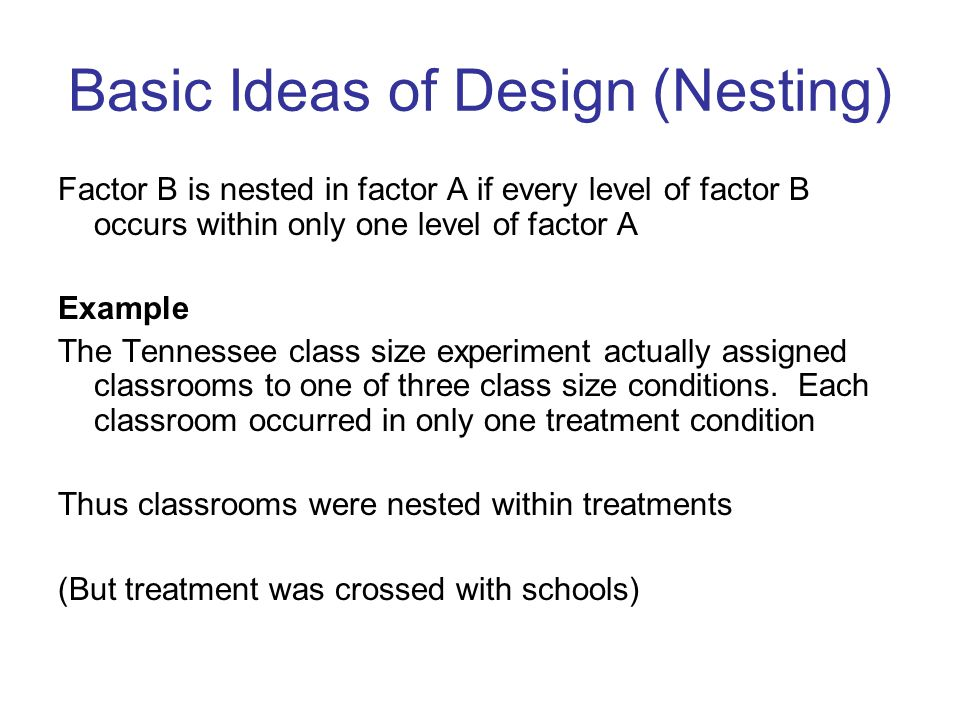 Basic Ideas of Design (Nesting) Factor B is nested in factor A if every level of factor B occurs within only one level of factor A Example The Tennessee class size experiment actually assigned classrooms to one of three class size conditions.