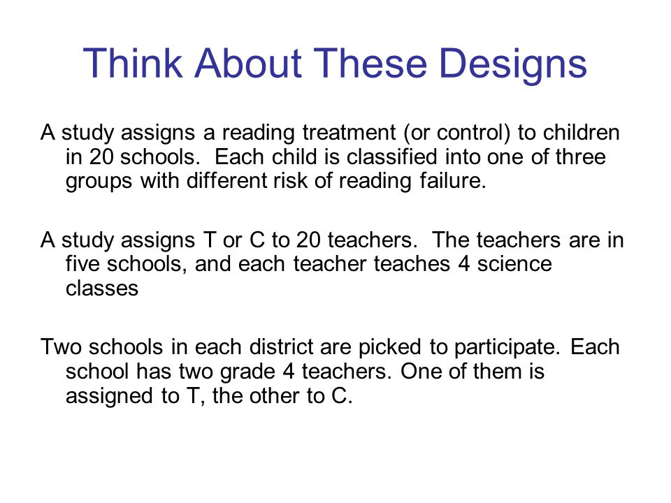 Think About These Designs A study assigns a reading treatment (or control) to children in 20 schools.