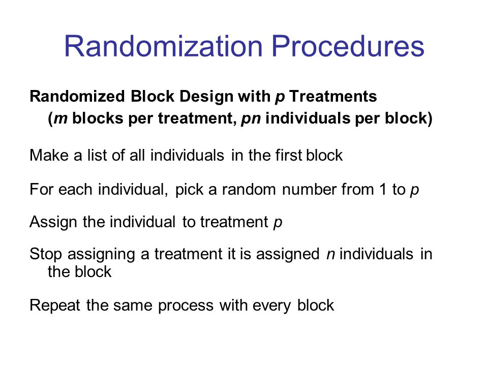 Randomization Procedures Randomized Block Design with p Treatments (m blocks per treatment, pn individuals per block) Make a list of all individuals in the first block For each individual, pick a random number from 1 to p Assign the individual to treatment p Stop assigning a treatment it is assigned n individuals in the block Repeat the same process with every block
