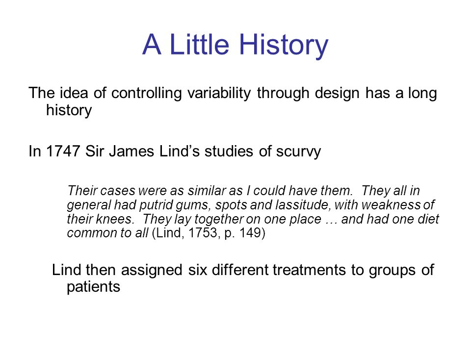 A Little History The idea of controlling variability through design has a long history In 1747 Sir James Lind's studies of scurvy Their cases were as similar as I could have them.