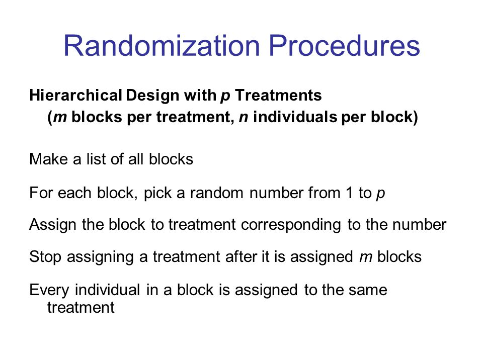 Randomization Procedures Hierarchical Design with p Treatments (m blocks per treatment, n individuals per block) Make a list of all blocks For each block, pick a random number from 1 to p Assign the block to treatment corresponding to the number Stop assigning a treatment after it is assigned m blocks Every individual in a block is assigned to the same treatment