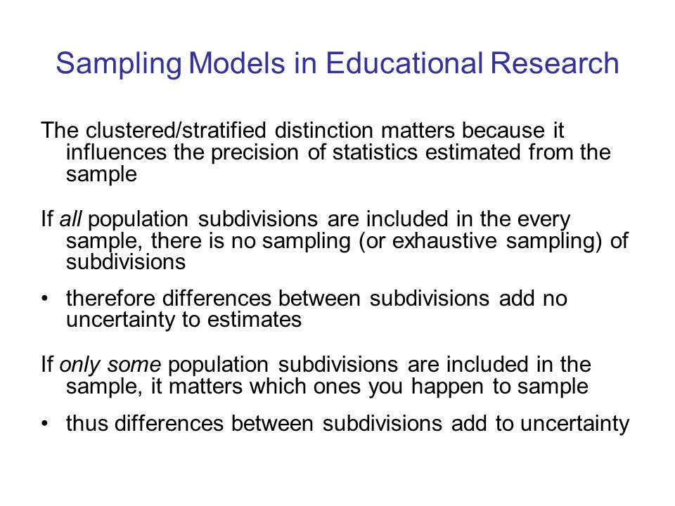 Sampling Models in Educational Research The clustered/stratified distinction matters because it influences the precision of statistics estimated from the sample If all population subdivisions are included in the every sample, there is no sampling (or exhaustive sampling) of subdivisions therefore differences between subdivisions add no uncertainty to estimates If only some population subdivisions are included in the sample, it matters which ones you happen to sample thus differences between subdivisions add to uncertainty
