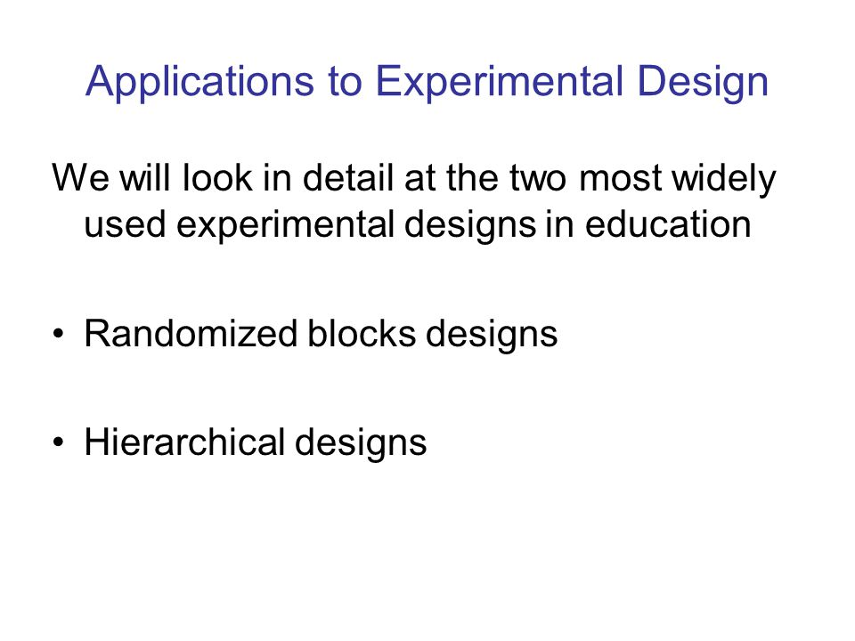 Applications to Experimental Design We will look in detail at the two most widely used experimental designs in education Randomized blocks designs Hierarchical designs