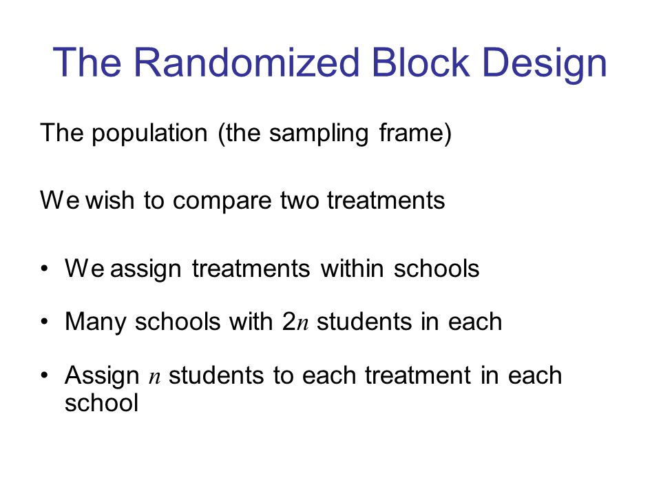 The Randomized Block Design The population (the sampling frame) We wish to compare two treatments We assign treatments within schools Many schools with 2 n students in each Assign n students to each treatment in each school