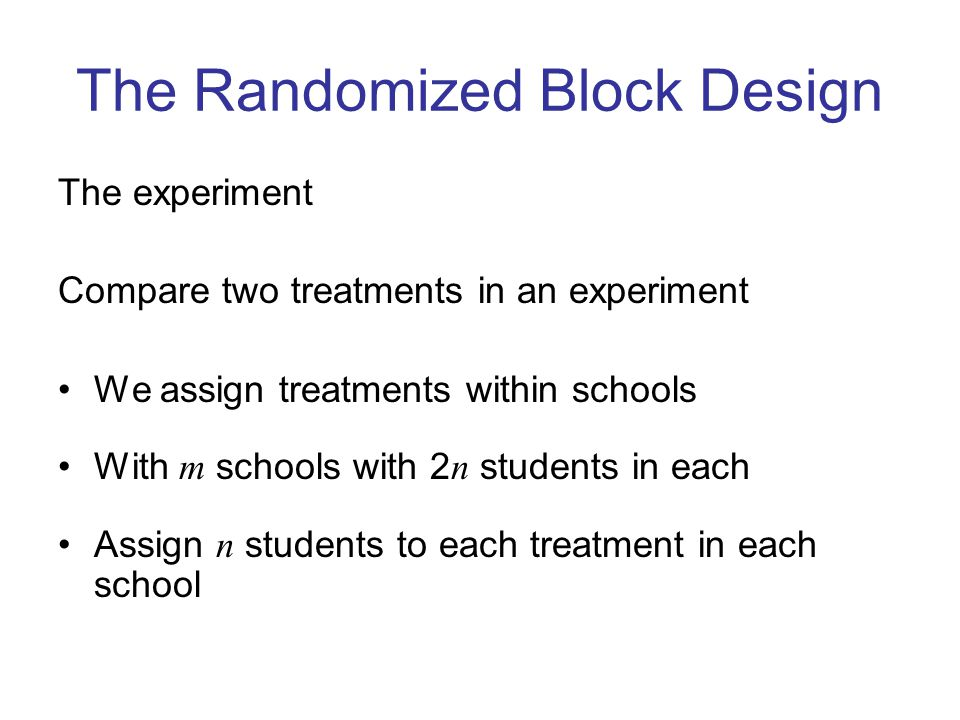 The Randomized Block Design The experiment Compare two treatments in an experiment We assign treatments within schools With m schools with 2 n students in each Assign n students to each treatment in each school