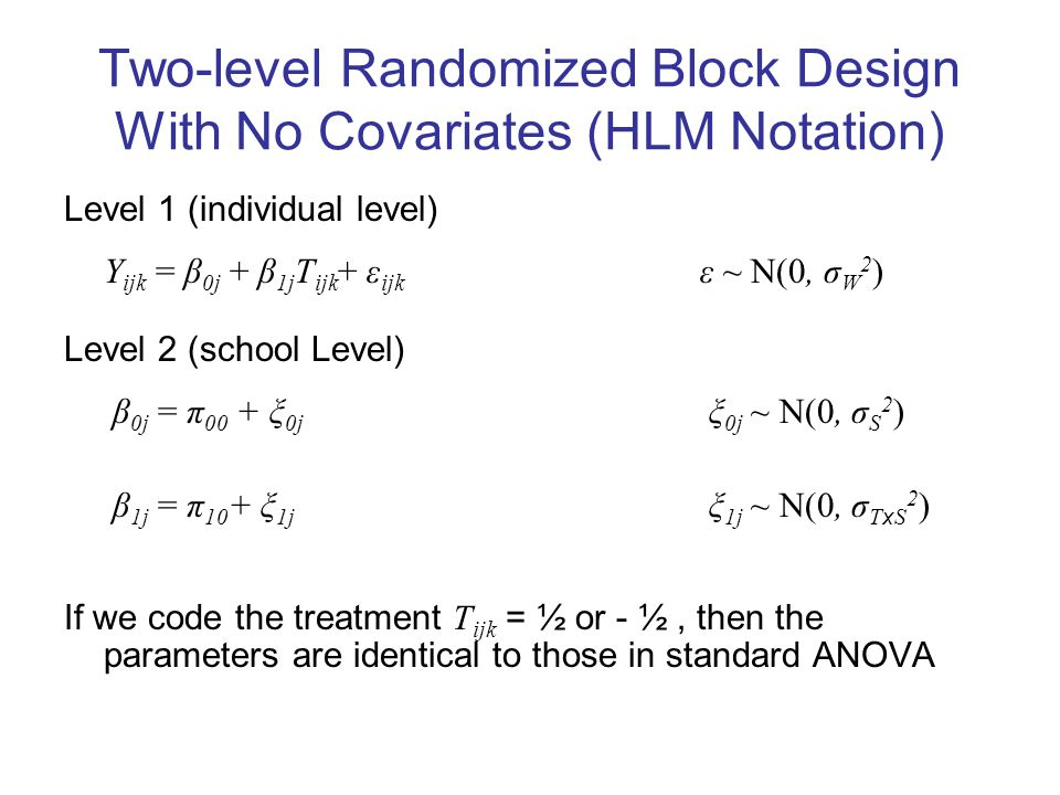 Two-level Randomized Block Design With No Covariates (HLM Notation) Level 1 (individual level) Y ijk = β 0j + β 1j T ijk + ε ijk ε ~ N(0, σ W 2 ) Level 2 (school Level) β 0j = π 00 + ξ 0j ξ 0j ~ N(0, σ S 2 ) β 1j = π 10 + ξ 1j ξ 1j ~ N(0, σ T x S 2 ) If we code the treatment T ijk = ½ or - ½, then the parameters are identical to those in standard ANOVA