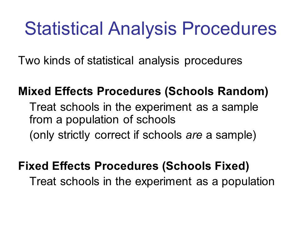 Statistical Analysis Procedures Two kinds of statistical analysis procedures Mixed Effects Procedures (Schools Random) Treat schools in the experiment as a sample from a population of schools (only strictly correct if schools are a sample) Fixed Effects Procedures (Schools Fixed) Treat schools in the experiment as a population