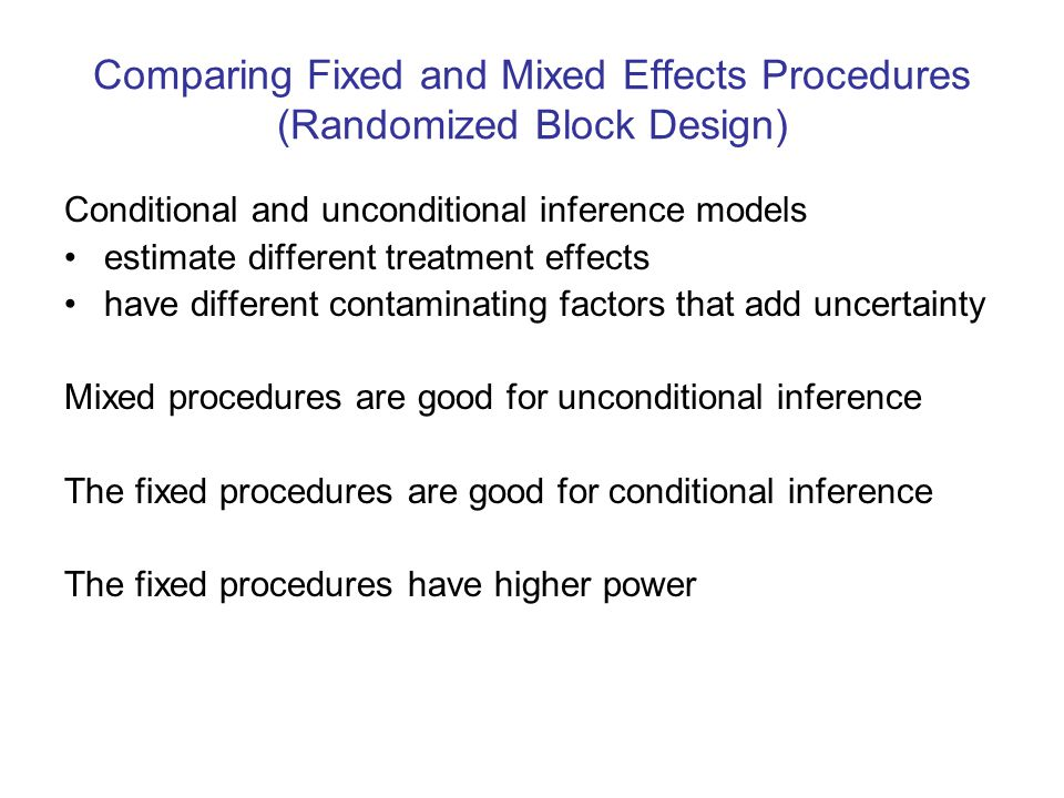 Comparing Fixed and Mixed Effects Procedures (Randomized Block Design) Conditional and unconditional inference models estimate different treatment effects have different contaminating factors that add uncertainty Mixed procedures are good for unconditional inference The fixed procedures are good for conditional inference The fixed procedures have higher power