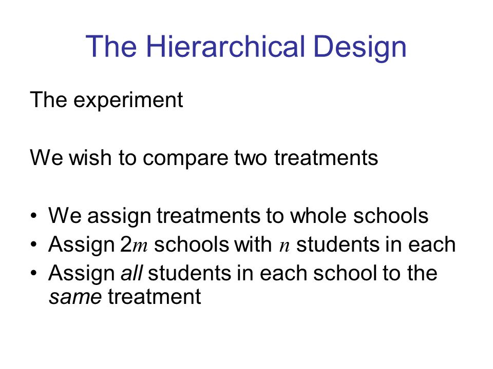 The Hierarchical Design The experiment We wish to compare two treatments We assign treatments to whole schools Assign 2 m schools with n students in each Assign all students in each school to the same treatment