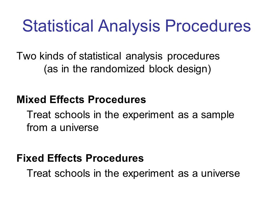 Statistical Analysis Procedures Two kinds of statistical analysis procedures (as in the randomized block design) Mixed Effects Procedures Treat schools in the experiment as a sample from a universe Fixed Effects Procedures Treat schools in the experiment as a universe