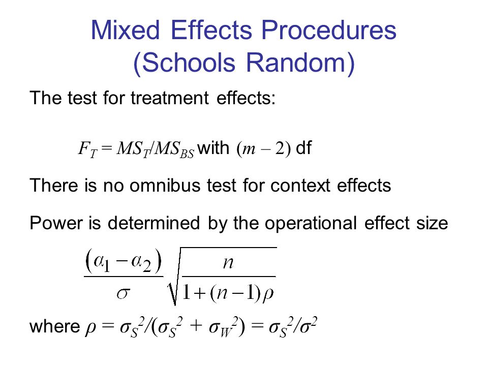Mixed Effects Procedures (Schools Random) The test for treatment effects: F T = MS T /MS BS with (m – 2) df There is no omnibus test for context effects Power is determined by the operational effect size where ρ = σ S 2 /(σ S 2 + σ W 2 ) = σ S 2 /σ 2