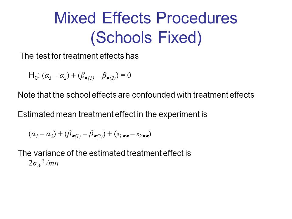 Mixed Effects Procedures (Schools Fixed) The test for treatment effects has H 0 : (α 1 – α 2 ) + (β ●(1) – β ●(2) ) = 0 Note that the school effects are confounded with treatment effects Estimated mean treatment effect in the experiment is (α 1 – α 2 ) + (β ● (1) – β ● (2) ) + ( ε 1 ●● – ε 2 ●● ) The variance of the estimated treatment effect is 2σ W 2 /mn