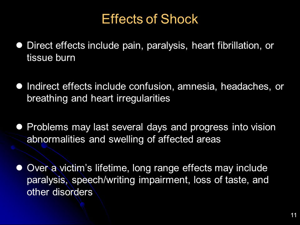 11 Effects of Shock Direct effects include pain, paralysis, heart fibrillation, or tissue burn Indirect effects include confusion, amnesia, headaches,