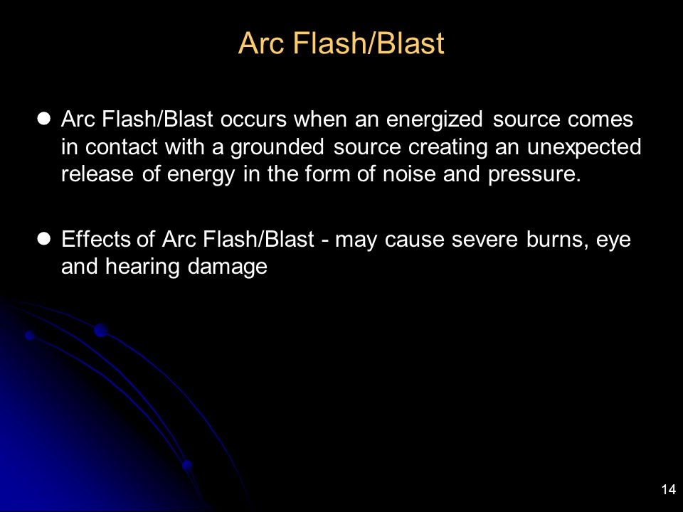 14 Arc Flash/Blast Arc Flash/Blast occurs when an energized source comes in contact with a grounded source creating an unexpected release of energy in