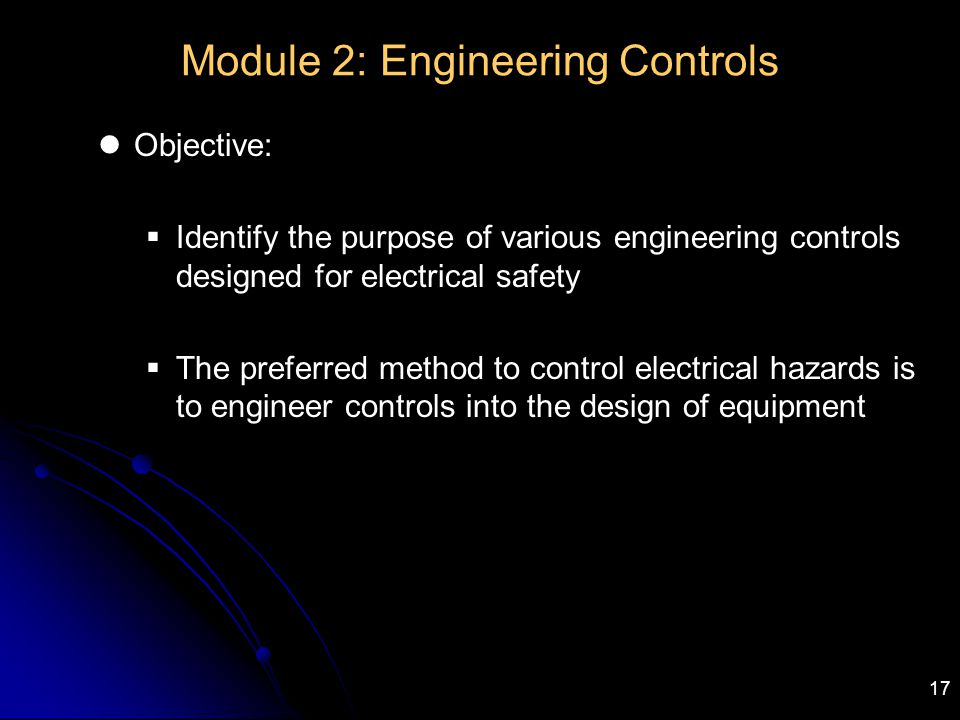17 Module 2: Engineering Controls Objective:  Identify the purpose of various engineering controls designed for electrical safety  The preferred met