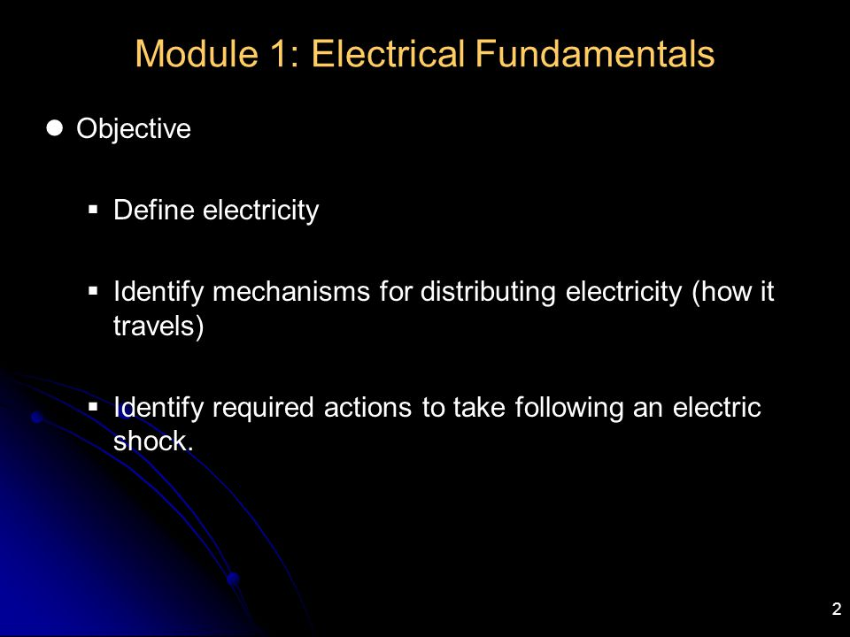 2 Module 1: Electrical Fundamentals Objective  Define electricity  Identify mechanisms for distributing electricity (how it travels)  Identify requ