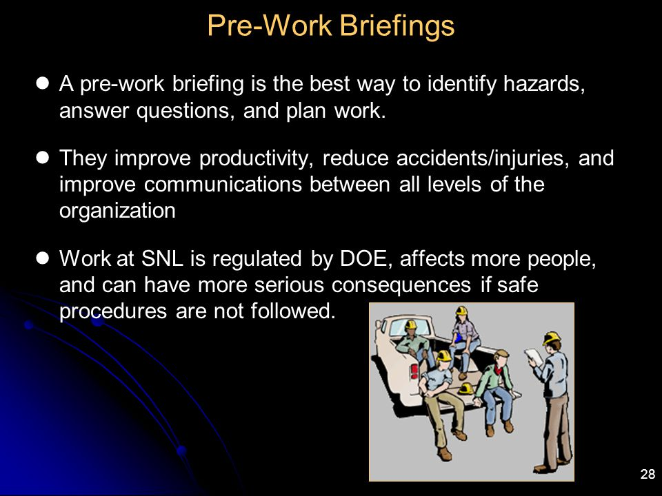 28 Pre-Work Briefings A pre-work briefing is the best way to identify hazards, answer questions, and plan work. They improve productivity, reduce acci