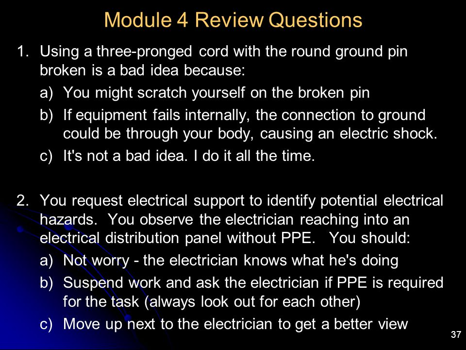 37 Module 4 Review Questions 1.Using a three-pronged cord with the round ground pin broken is a bad idea because: a)You might scratch yourself on the