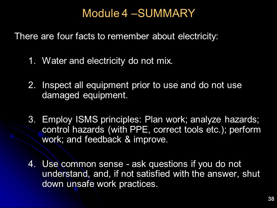 38 Module 4 –SUMMARY There are four facts to remember about electricity: 1.Water and electricity do not mix. 2.Inspect all equipment prior to use and