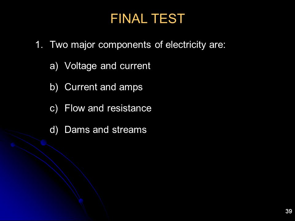 39 FINAL TEST 1.Two major components of electricity are: a)Voltage and current b)Current and amps c)Flow and resistance d)Dams and streams