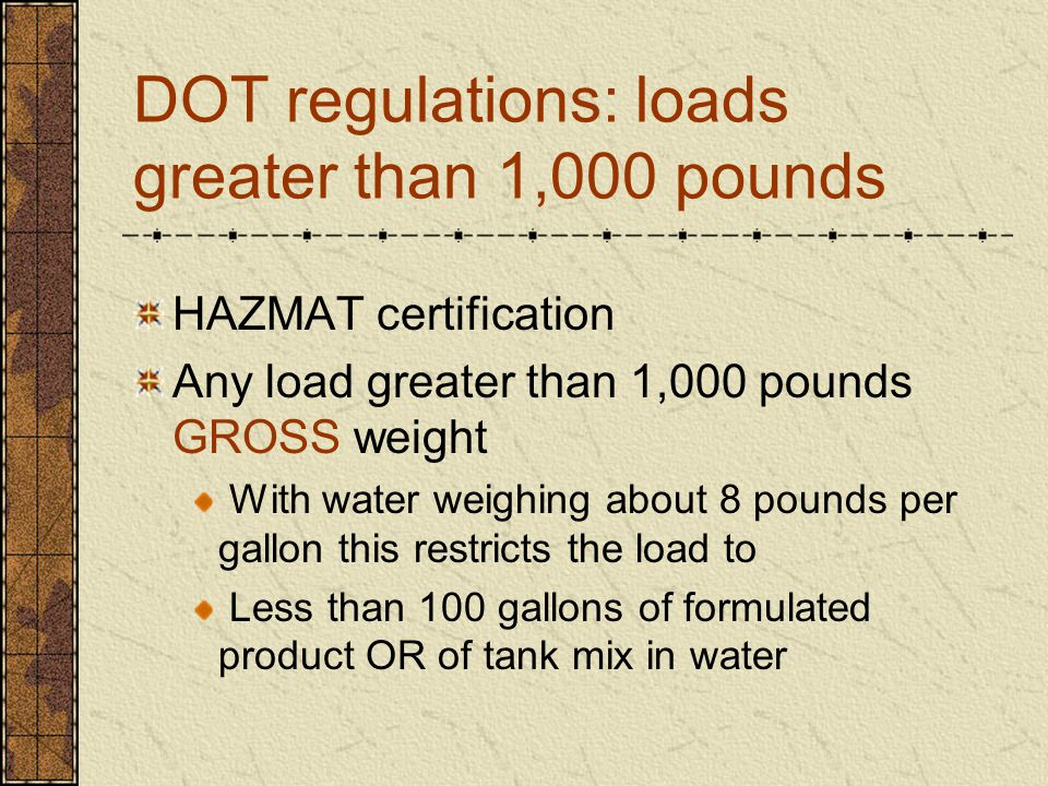 DOT regulations: loads greater than 1,000 pounds HAZMAT certification Any load greater than 1,000 pounds GROSS weight With water weighing about 8 pounds per gallon this restricts the load to Less than 100 gallons of formulated product OR of tank mix in water