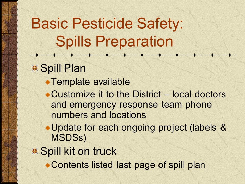 Basic Pesticide Safety: Spills Preparation Spill Plan Template available Customize it to the District – local doctors and emergency response team phone numbers and locations Update for each ongoing project (labels & MSDSs) Spill kit on truck Contents listed last page of spill plan