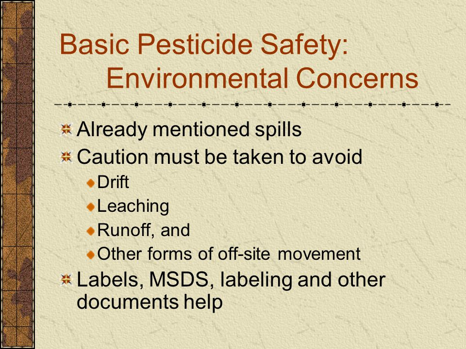 Basic Pesticide Safety: Environmental Concerns Already mentioned spills Caution must be taken to avoid Drift Leaching Runoff, and Other forms of off-site movement Labels, MSDS, labeling and other documents help