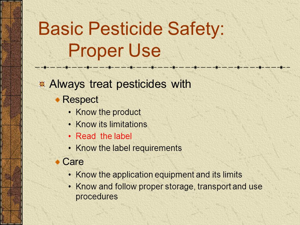 Basic Pesticide Safety: Personnel Safety Avoid contact with the pesticide Wear all designated safety equipment Be careful of drips and spills Keep hands away from eyes and mouth Wash your hands before Smoking Eating Bathroom breaks
