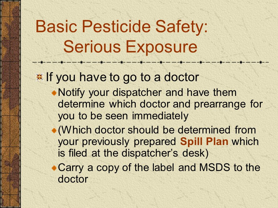 Basic Pesticide Safety: Serious Exposure If you have to go to a doctor Notify your dispatcher and have them determine which doctor and prearrange for you to be seen immediately (Which doctor should be determined from your previously prepared Spill Plan which is filed at the dispatcher's desk) Carry a copy of the label and MSDS to the doctor