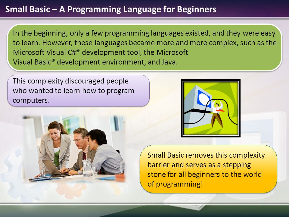Small Basic  A Programming Language for Beginners In the beginning, only a few programming languages existed, and they were easy to learn.