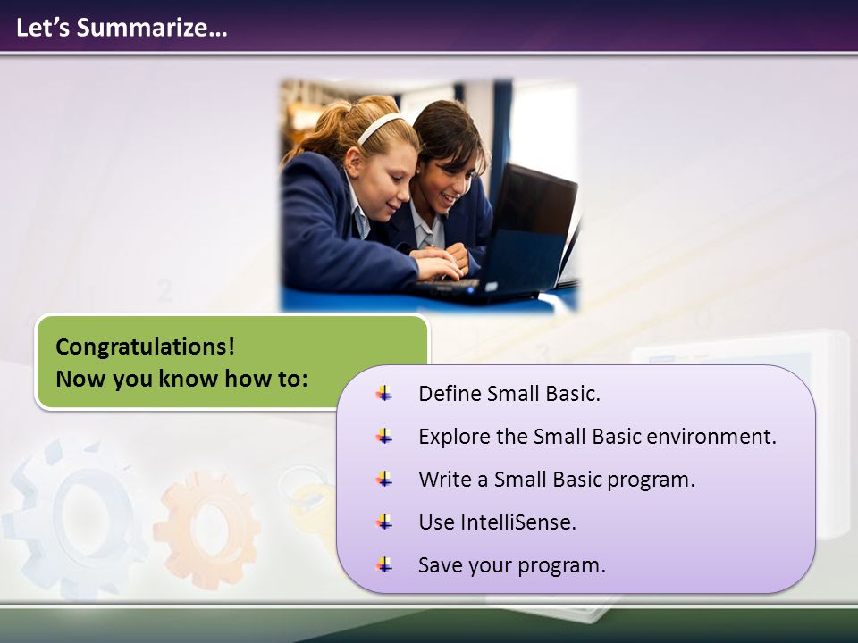 Let's Summarize… Congratulations.Now you know how to: Define Small Basic.