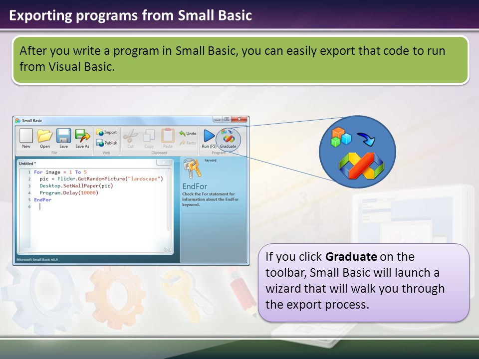 Exporting programs from Small Basic After you write a program in Small Basic, you can easily export that code to run from Visual Basic.