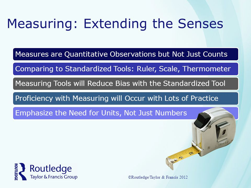Measuring: Extending the Senses Measures are Quantitative Observations but Not Just CountsComparing to Standardized Tools: Ruler, Scale, ThermometerMeasuring Tools will Reduce Bias with the Standardized ToolProficiency with Measuring will Occur with Lots of PracticeEmphasize the Need for Units, Not Just Numbers ©Routledge/Taylor & Francis 2012