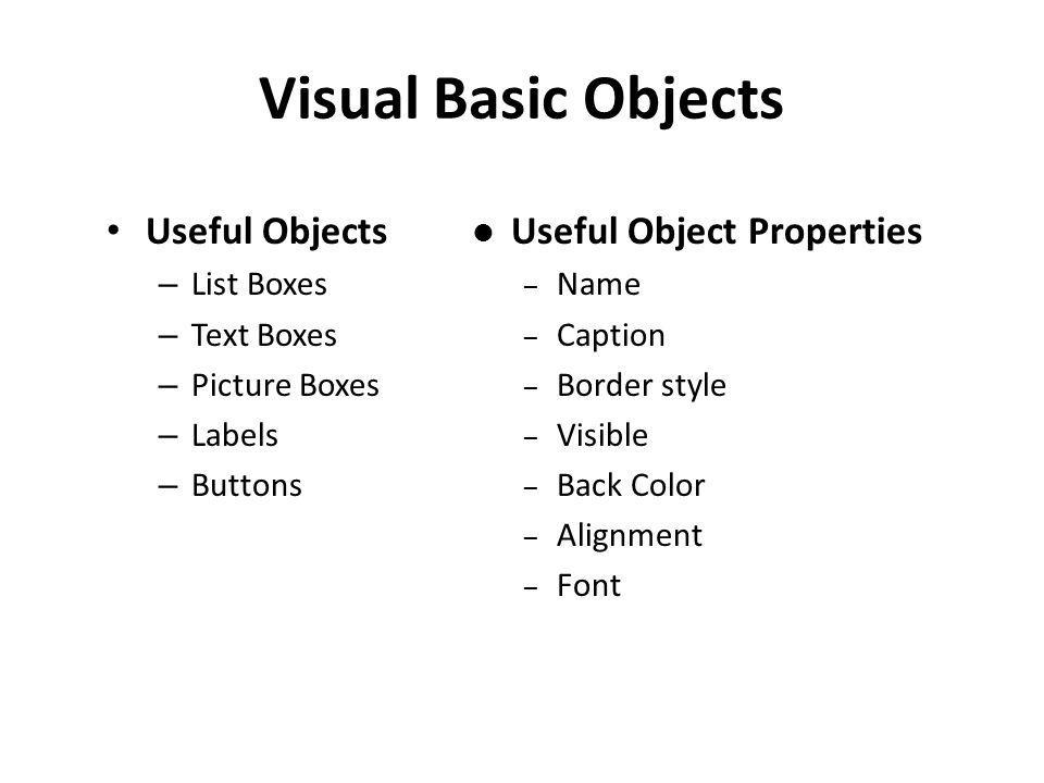 Visual Basic Objects Useful Objects – List Boxes – Text Boxes – Picture Boxes – Labels – Buttons Useful Object Properties – Name – Caption – Border style – Visible – Back Color – Alignment – Font