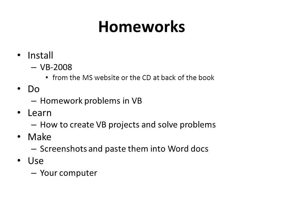 Homeworks Install – VB-2008 from the MS website or the CD at back of the book Do – Homework problems in VB Learn – How to create VB projects and solve problems Make – Screenshots and paste them into Word docs Use – Your computer