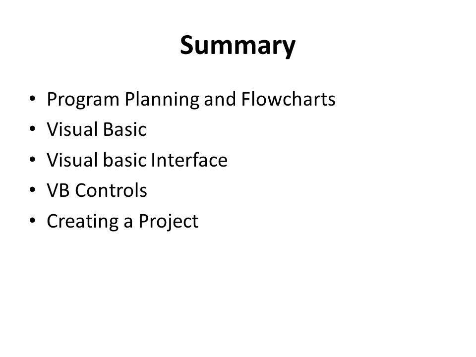 Summary Program Planning and Flowcharts Visual Basic Visual basic Interface VB Controls Creating a Project