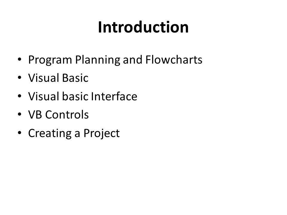 Introduction Program Planning and Flowcharts Visual Basic Visual basic Interface VB Controls Creating a Project
