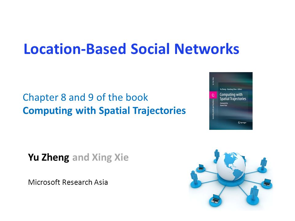 Location-Based Social Networks Yu Zheng and Xing Xie Microsoft Research Asia Chapter 8 and 9 of the book Computing with Spatial Trajectories